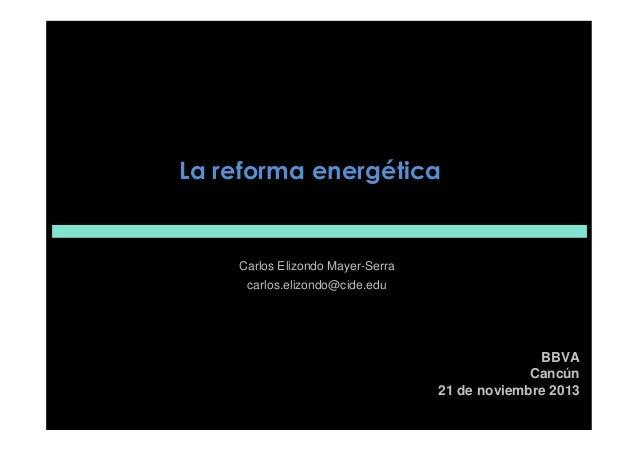 La reforma energética  Carlos Elizondo Mayer-Serra carlos.elizondo@cide.edu  BBVA Cancún 21 de noviembre 2013