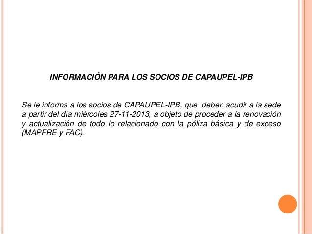 INFORMACIÓN PARA LOS SOCIOS DE CAPAUPEL-IPB  Se le informa a los socios de CAPAUPEL-IPB, que deben acudir a la sede a part...