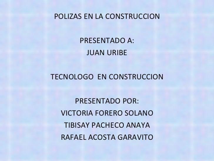 <ul><li>POLIZAS EN LA CONSTRUCCION </li></ul><ul><li>PRESENTADO A: </li></ul><ul><li>JUAN URIBE </li></ul><ul><li>TECNOLOG...