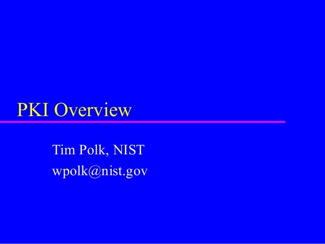 PKI Overview Tim Polk, NIST wpolk@nist.gov