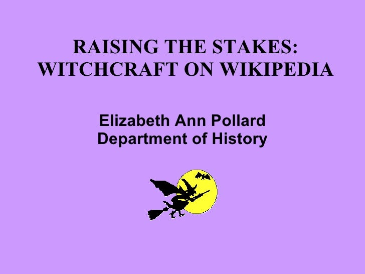 RAISING THE STAKES: WITCHCRAFT ON WIKIPEDIA Elizabeth Ann Pollard Department of History