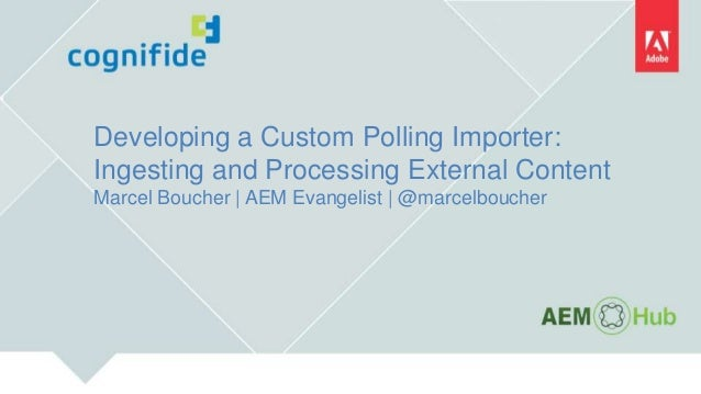 Developing a Custom Polling Importer: Ingesting and Processing External Content Marcel Boucher   AEM Evangelist   @marcelb...