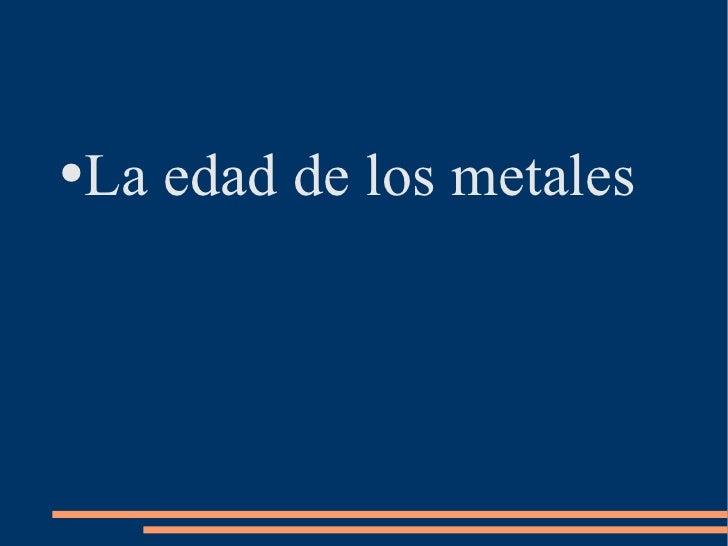 <ul><li>La edad de los metales </li></ul>