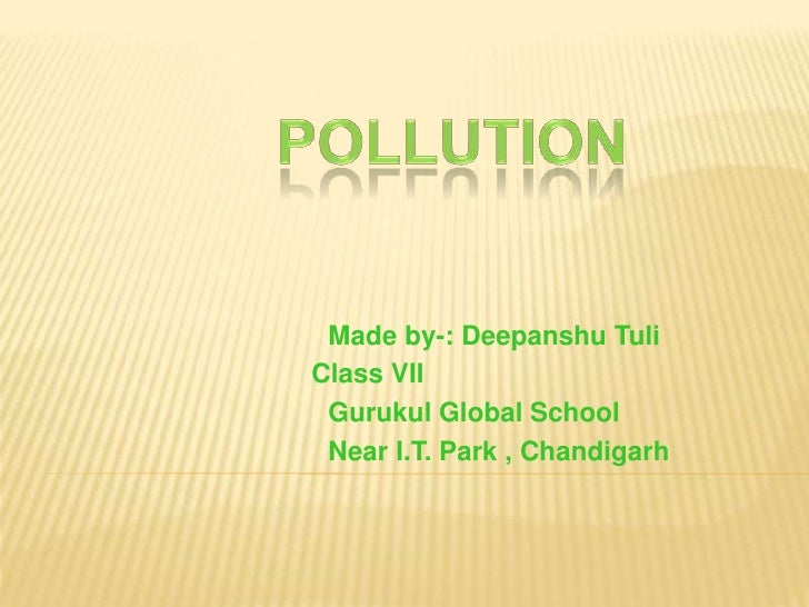 Pollution<br />                             Made by-: Deepanshu Tuli<br />		     Class VII<br />                          ...