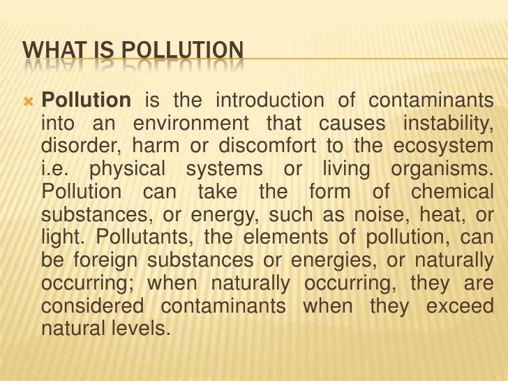 what is pollution Pollution is an undesirable change in the environment most of the abiotic  components like water, air, soil are polluted day-by-day thereby polluting the.