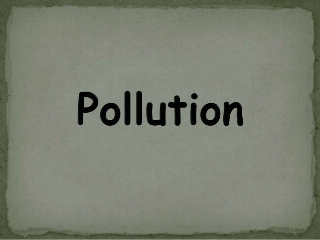 Pollution is the effect of undesirable changes in our surroundings that have harmful effects on plants, animals and human ...