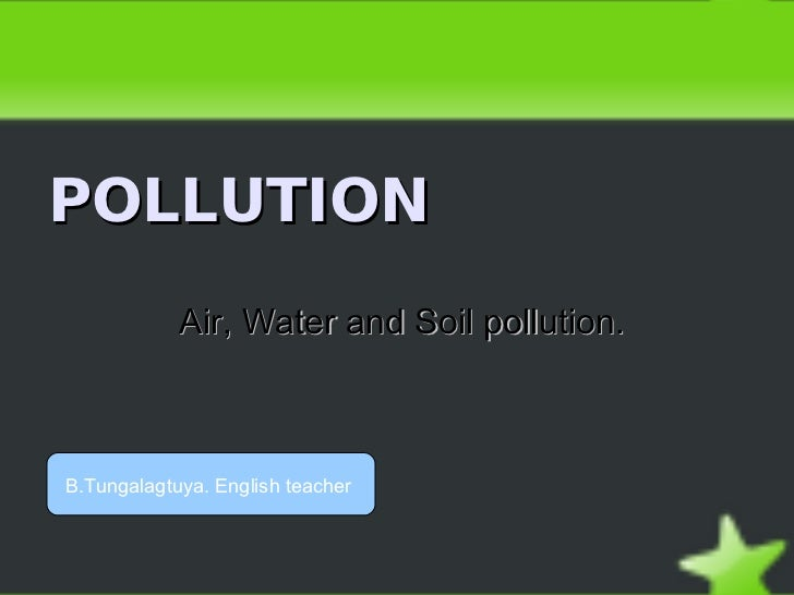 POLLUTION            Air, Water and Soil pollution.B.Tungalagtuya. English teacher
