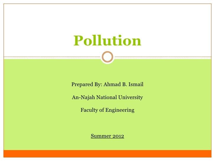 PollutionPrepared By: Ahmad B. IsmailAn-Najah National University   Faculty of Engineering       Summer 2012