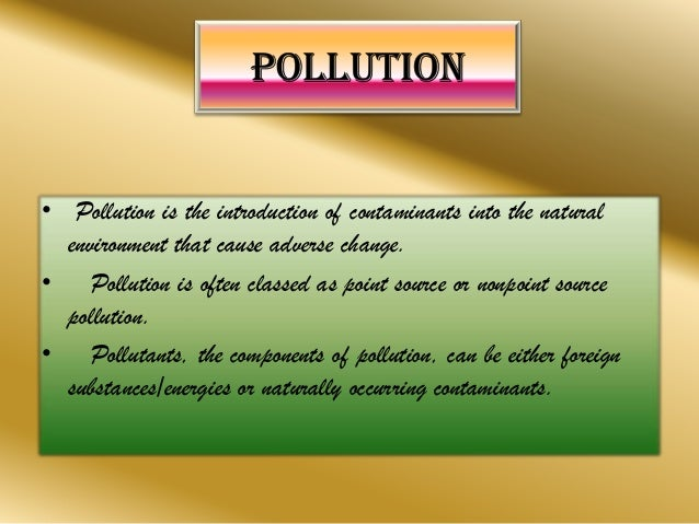 • Pollution is the introduction of contaminants into the natural environment that cause adverse change. • Pollution is oft...