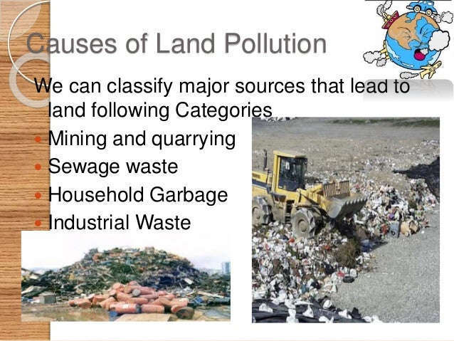 cause and effect of land pollution Talking about land pollution, it has some of the most devastating effects on both nature and living beings land pollution is characterized by the contamination of earth's surface, where humans and other creatures live one of the major causes of land pollution is human activities.