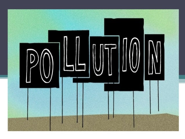 Pollution • Pollution is the introduction of contaminants into the  natural environment that cause adverse change.  • Poll...