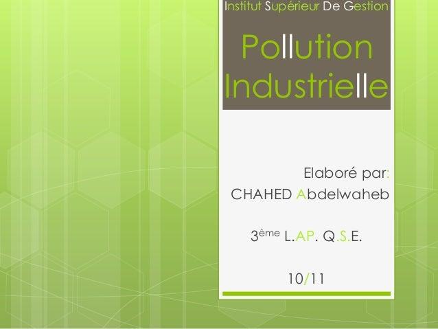Institut Supérieur De Gestion  Pollution Industrielle Elaboré par: CHAHED Abdelwaheb 3ème L.AP. Q.S.E. 10/11