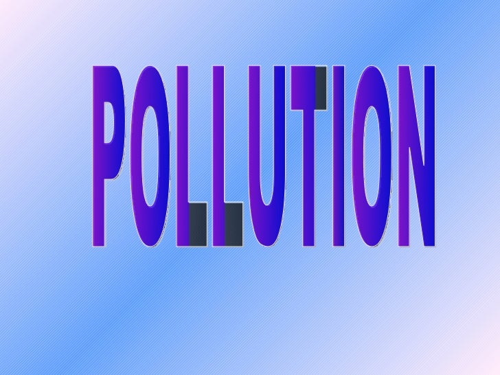 OVERVIEW Definition of Pollution Types of Pollution Air Pollution:     a. Introduction c. Effects     b. Causes        ...