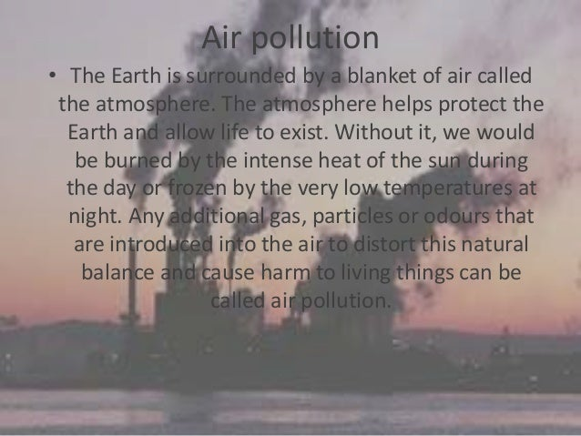 group project air pollution Air pollution-it is an undesirable change in the physical, chemical or biological characteristics of air air pollutants- they are the substances which pollute the air some of the common pollutants are dust, soot, ash, carbon monoxide, excess of carbon dioxide, sulphur dioxide, oxides of nitrogen, hydrocarbons, chlorofluorocarbons(cfc), lead.