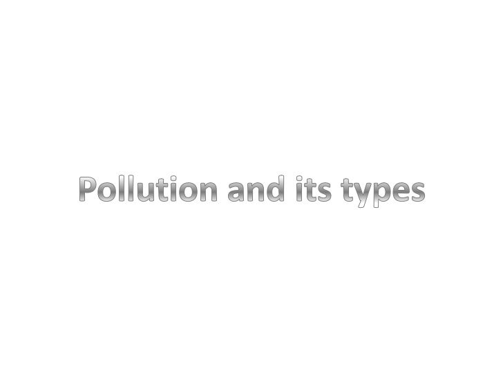 • Pollution is the contamination of natural  substances such as land, air and water  pollution. There is one more type of ...