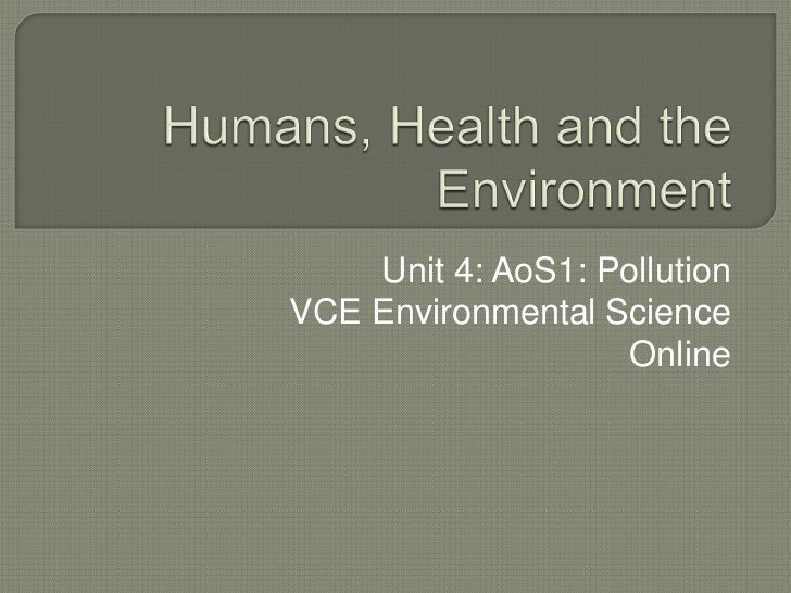 Humans, Health and the Environment<br />Unit 4: AoS1: Pollution<br />VCE Environmental Science Online<br />