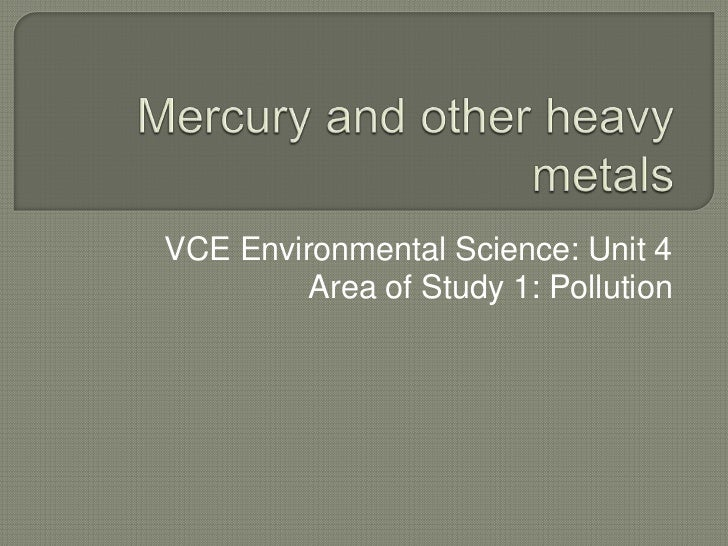 Mercury and other heavy metals<br />VCE Environmental Science: Unit 4 <br />Area of Study 1: Pollution<br />