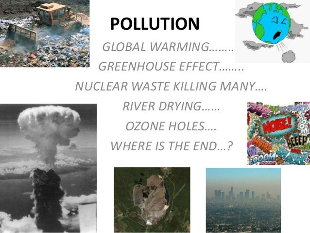 POLLUTION GLOBAL WARMING………. GREENHOUSE EFFECT…….. NUCLEAR WASTE KILLING MANY…. RIVER DRYING…… OZONE HOLES…. WHERE IS THE ...