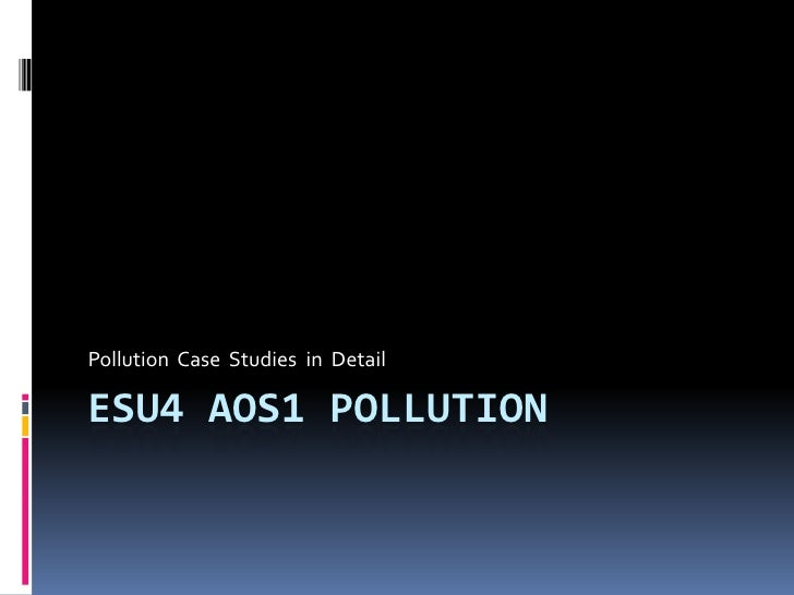 ESU4 AoS1 Pollution<br />Pollution  Case  Studies  in  Detail<br />