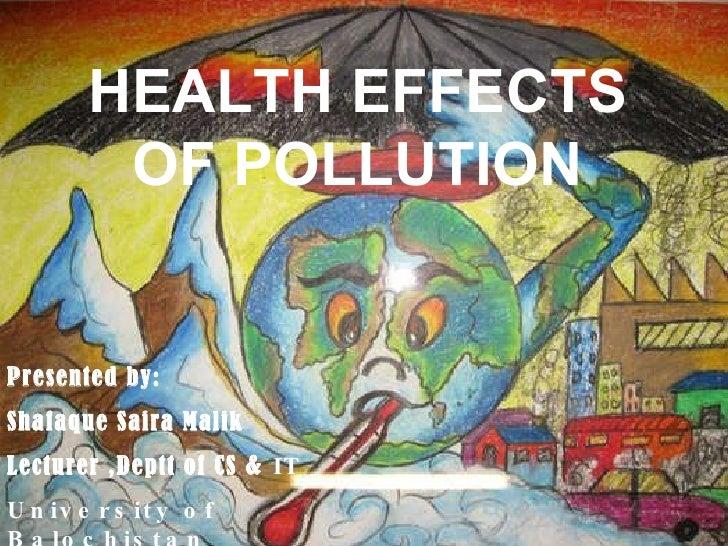 HEALTH EFFECTS OF POLLUTION Presented by: Shafaque Saira Malik Lecturer ,Deptt of CS &  IT University of Balochistan