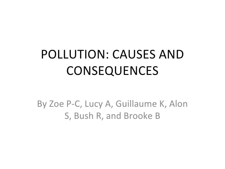 POLLUTION: CAUSES AND    CONSEQUENCESBy Zoe P-C, Lucy A, Guillaume K, Alon      S, Bush R, and Brooke B