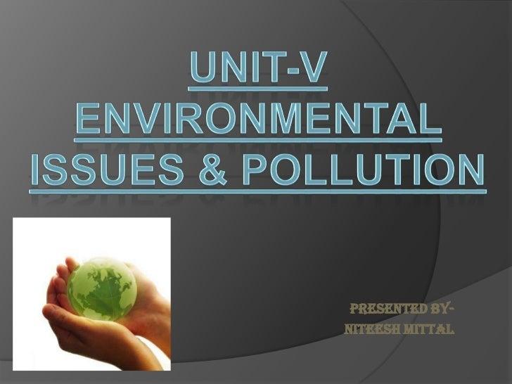 UNIT-V<br />ENVIRONMENTAL <br />ISSUES & POLLUTION<br />Presented By-<br />Niteesh Mittal<br />