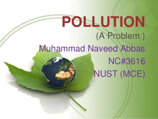 POLLUTION          (A Problem )Muhammad Naveed Abbas             NC#3616          NUST (MCE)