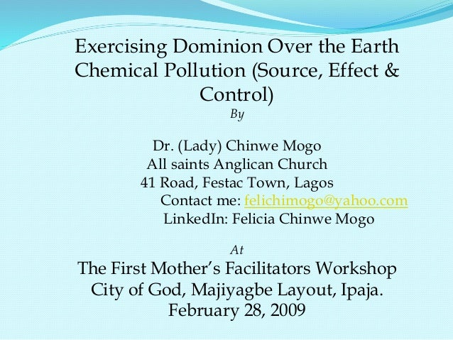 Exercising Dominion Over the Earth Chemical Pollution (Source, Effect & Control) By Dr. (Lady) Chinwe Mogo All saints Angl...