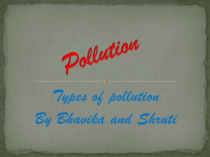 Types of pollutionBy Bhavika and Shruti