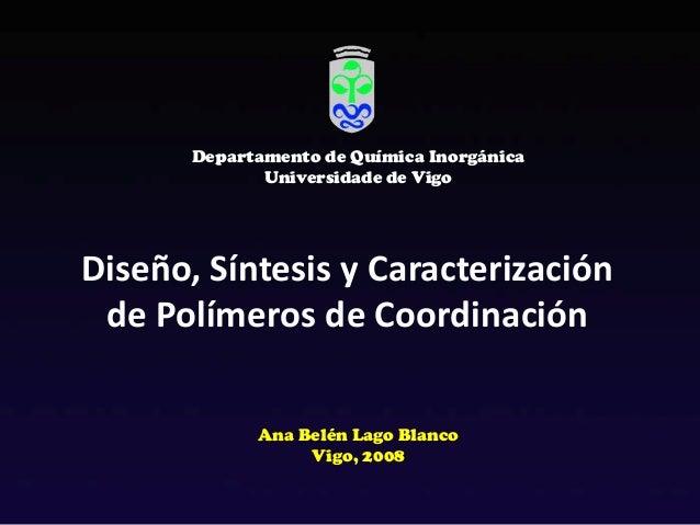 Diseño, Síntesis y Caracterizaciónde Polímeros de CoordinaciónAna Belén Lago BlancoVigo, 2008Departamento de Química Inorg...