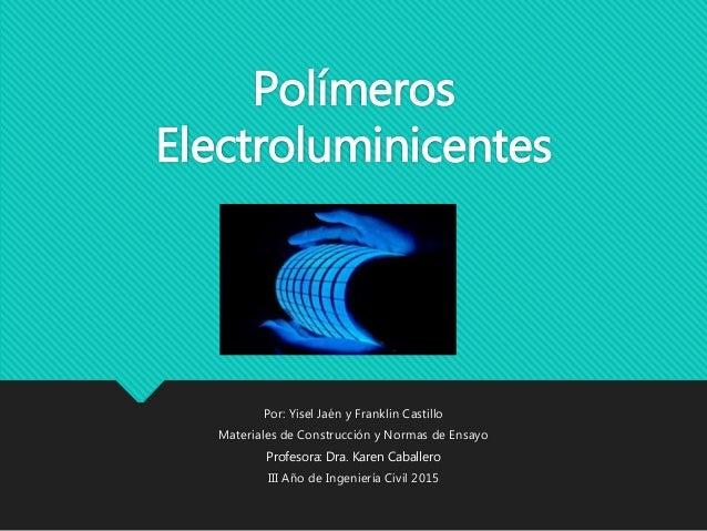 Polímeros Electroluminicentes Por: Yisel Jaén y Franklin Castillo Materiales de Construcción y Normas de Ensayo Profesora:...