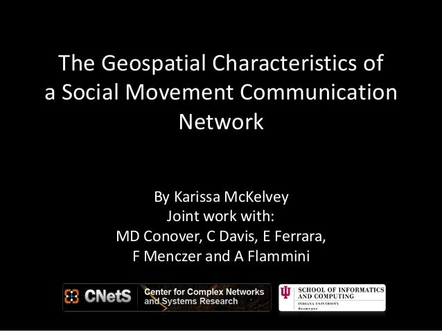The Geospatial Characteristics of a Social Movement Communication Network By Karissa McKelvey Joint work with: MD Conover,...