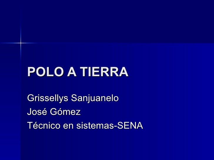POLO A TIERRA   Grissellys Sanjuanelo José Gómez Técnico en sistemas-SENA
