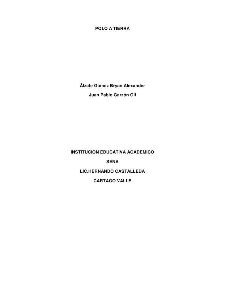 POLO A TIERRA   Álzate Gómez Bryan Alexander      Juan Pablo Garzón GilINSTITUCION EDUCATIVA ACADEMICO              SENA  ...