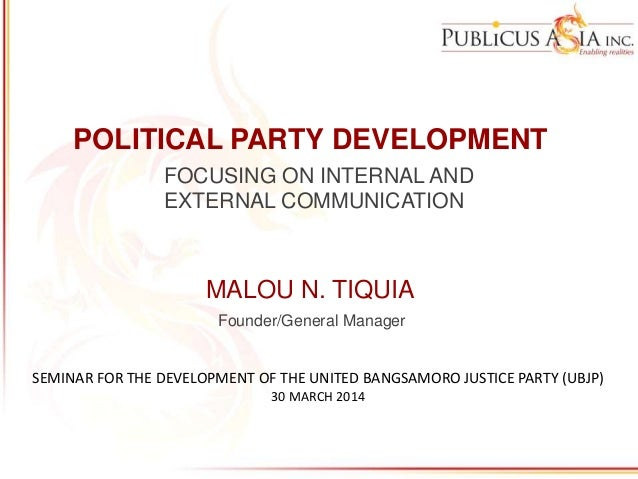 POLITICAL PARTY DEVELOPMENT FOCUSING ON INTERNAL AND EXTERNAL COMMUNICATION MALOU N. TIQUIA Founder/General Manager SEMINA...