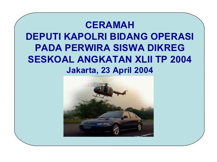 CERAMAHDEPUTI KAPOLRI BIDANG OPERASI PADA PERWIRA SISWA DIKREGSESKOAL ANGKATAN XLII TP 2004       Jakarta, 23 April 2004