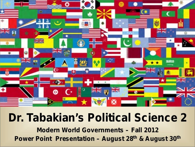 Dr. Tabakian's Political Science 2       Modern World Governments – Fall 2012 Power Point Presentation – August 28th & Aug...