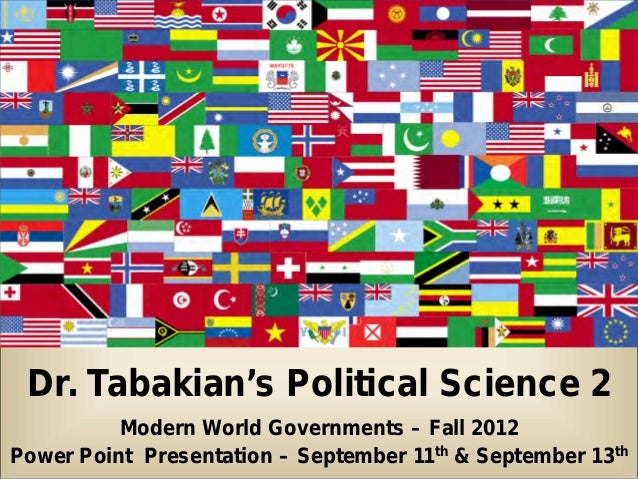 Dr. Tabakian's Political Science 2          Modern World Governments – Fall 2012Power Point Presentation – September 11th ...