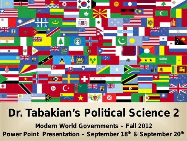 Dr. Tabakian's Political Science 2          Modern World Governments – Fall 2012Power Point Presentation – September 18th ...