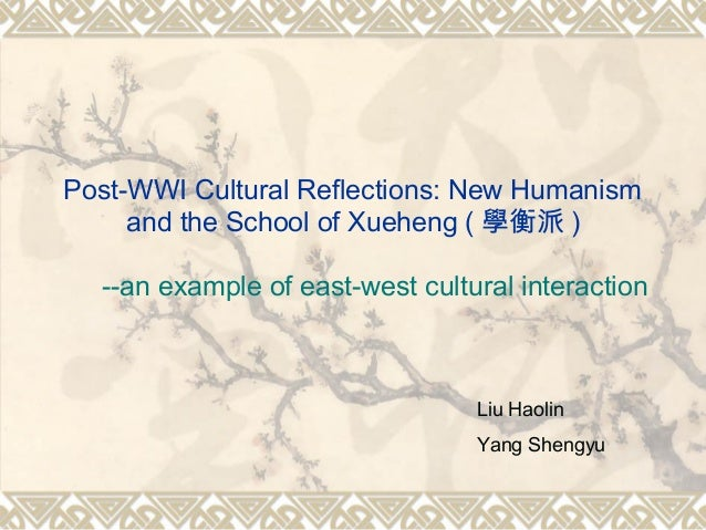 Post-WWI Cultural Reflections: New Humanism and the School of Xueheng ( 學衡派 ) --an example of east-west cultural interacti...