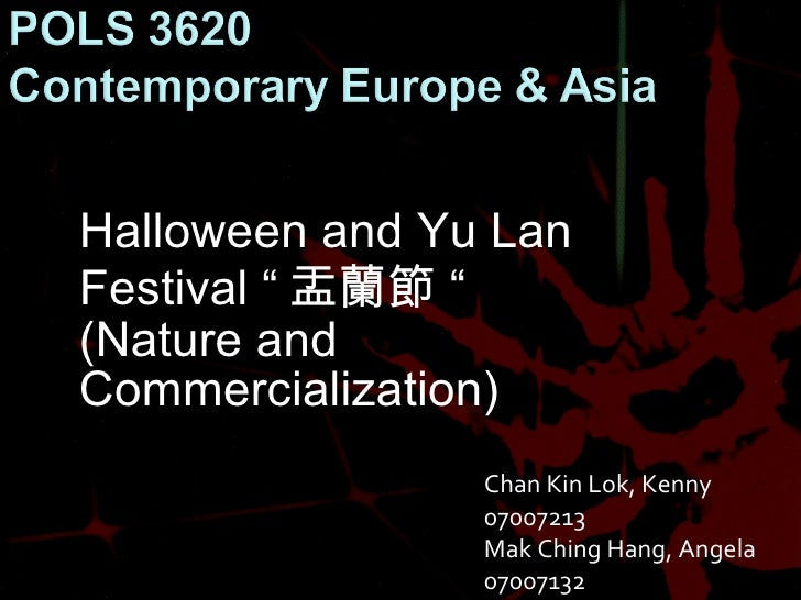 "Halloween and Yu Lan Festival "" 盂蘭節 "" (Nature and Commercialization) Chan Kin Lok, Kenny 07007213 Mak Ching Hang, Angela 0..."