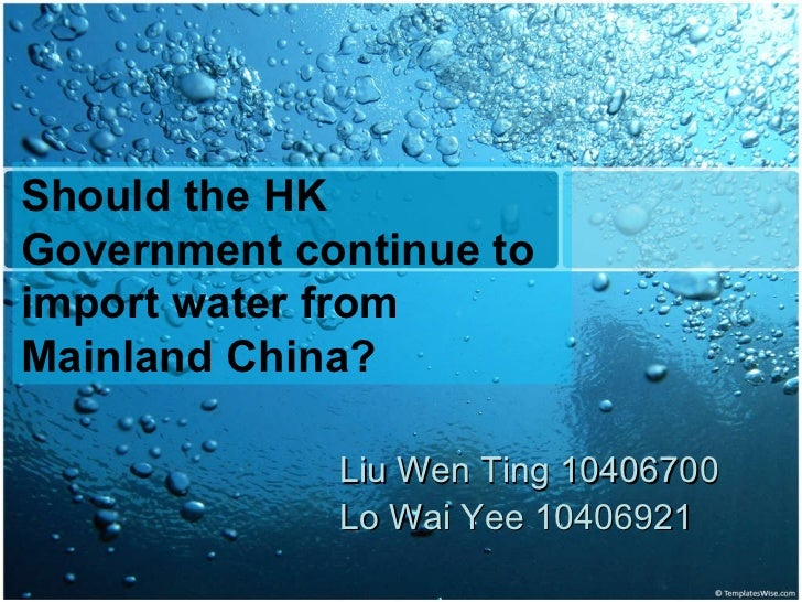 Liu Wen Ting 10406700 Lo Wai Yee  10406921 Should the HK Government continue to import water from Mainland China?