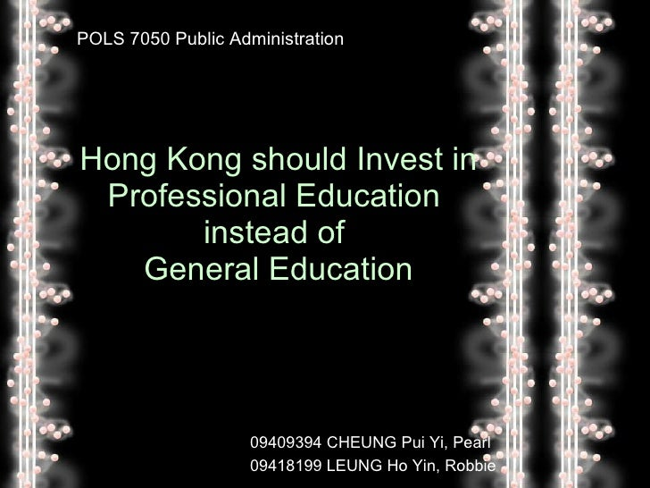 Hong Kong should Invest in Professional Education  instead of  General Education POLS 7050 Public Administration 09409394 ...