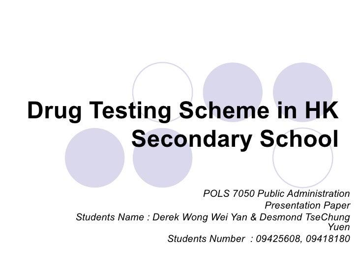 Drug Testing Scheme in HK Secondary School POLS 7050 Public Administration Presentation Paper Students Name : Derek Wong W...