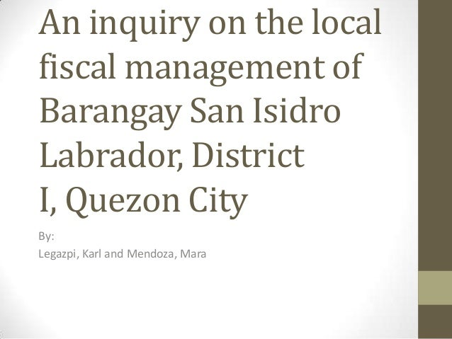 An inquiry on the local fiscal management of Barangay San Isidro Labrador, District I, Quezon City By: Legazpi, Karl and M...