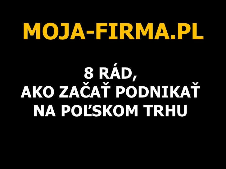 MOJA-FIRMA.PL 8 RÁD,  AKO ZAČAŤ PODNIKAŤ  NA POĽSKOM TRHU