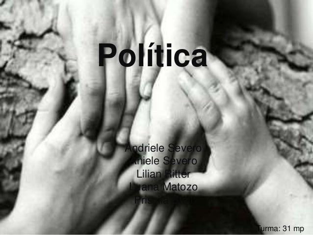 Política  Andriele Severo  Aniele Severo  Lilian Ritter  Luana Matozo  Priscila Stail  Turma: 31 mp
