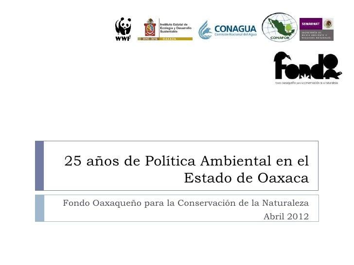 25 años de Política Ambiental en el                  Estado de OaxacaFondo Oaxaqueño para la Conservación de la Naturaleza...