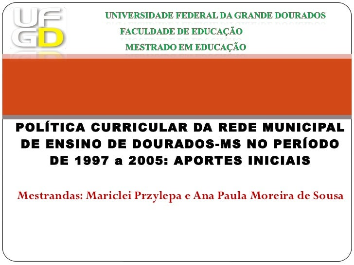 POLÍTICA CURRICULAR DA REDE MUNICIPAL DE ENSINO DE DOURADOS-MS NO PERÍODO DE 1997 a 2005: APORTES INICIAIS Mestrandas: Mar...