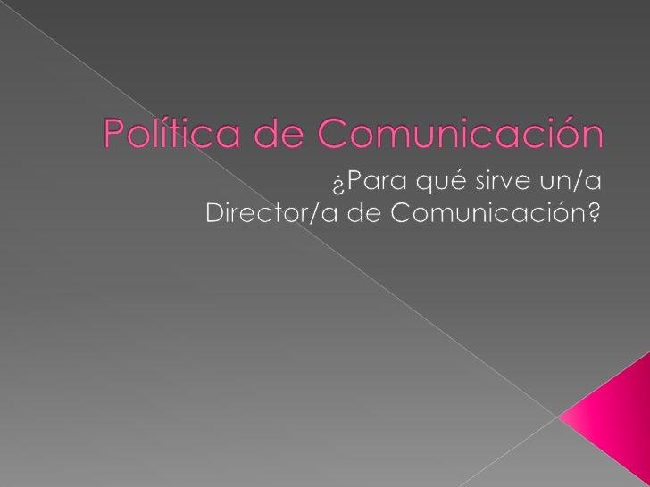 Política de Comunicación<br />¿Para qué sirve un/a <br />Director/a de Comunicación?<br />
